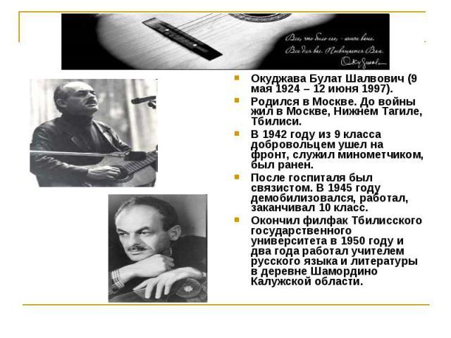 Окуджава Булат Шалвович (9 мая 1924 – 12 июня 1997).Родился в Москве. До войны жил в Москве, Нижнем Тагиле, Тбилиси.В 1942 году из 9 класса добровольцем ушел на фронт, служил минометчиком, был ранен.После госпиталя был связистом. В 1945 году демобил…