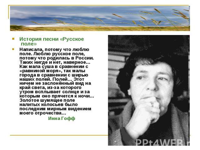 История песни «Русское поле»Написала, потому что люблю поле. Люблю русское поле, потому что родилась в России. Таких нигде и нет, наверное… Как мала суша в сравнении с «равниной моря», так малы города в сравнении с ширью наших полей. Полей… Этот нич…