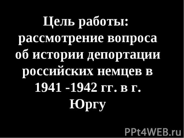 Цель работы: рассмотрение вопроса об истории депортации российских немцев в 1941 -1942 гг. в г. Юргу