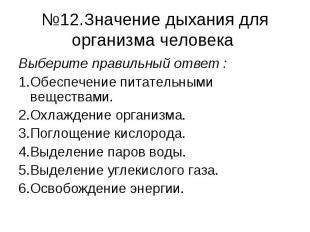 №12.Значение дыхания для организма человека Выберите правильный ответ :1.Обеспеч