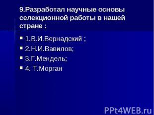 9.Разработал научные основы селекционной работы в нашей стране : 1.В.И.Вернадски
