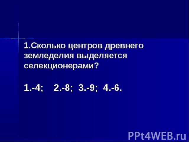 1.Сколько центров древнего земледелия выделяется селекционерами? 1.-4; 2.-8; 3.-9; 4.-6.