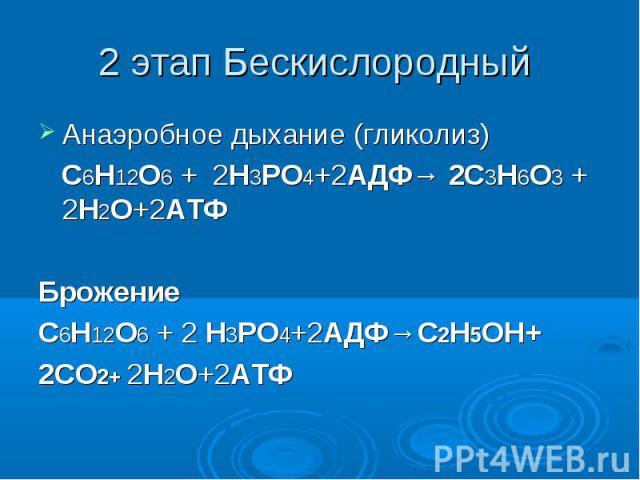 2 этап Бескислородный Анаэробное дыхание (гликолиз) C6H12O6 + 2H3PO4+2АДФ→ 2C3H6O3 + 2H2O+2АТФБрожение C6H12O6 + 2 H3PO4+2АДФ→С2Н5OH+2СО2+ 2H2O+2АТФ