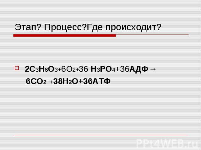 Этап? Процесс?Где происходит? 2C3H6O3+6О2+36 H3PO4+36АДФ→ 6СО2 +38Н2О+36АТФ