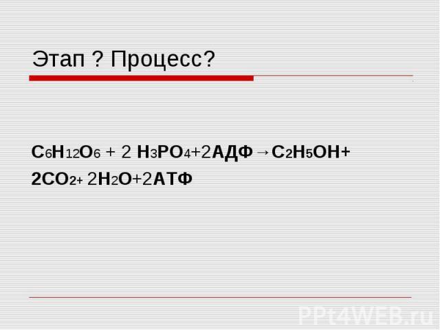 Этап ? Процесс? C6H12O6 + 2 H3PO4+2АДФ→С2Н5OH+2СО2+ 2H2O+2АТФ