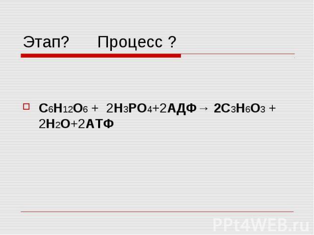 Этап? Процесс ? C6H12O6 + 2H3PO4+2АДФ→ 2C3H6O3 + 2H2O+2АТФ