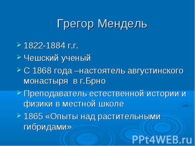 Грегор Мендель 1822-1884 г.г.Чешский ученый С 1868 года –настоятель августинского монастыря в г.БрноПреподаватель естественной истории и физики в местной школе 1865 «Опыты над растительными гибридами»