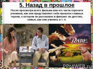 5. Назад в прошлоеПосле просмотра всего фильма или его части спросите учеников,
