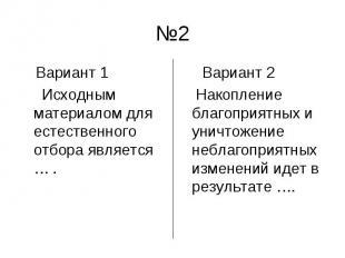 №2 Вариант 1 Исходным материалом для естественного отбора является … . Вариант 2
