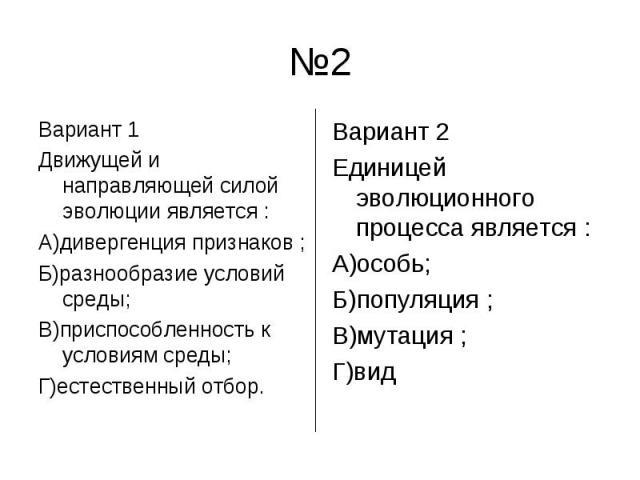 №2 Вариант 1 Движущей и направляющей силой эволюции является :А)дивергенция признаков ;Б)разнообразие условий среды;В)приспособленность к условиям среды;Г)естественный отбор.Вариант 2 Единицей эволюционного процесса является :А)особь;Б)популяция ;В)…