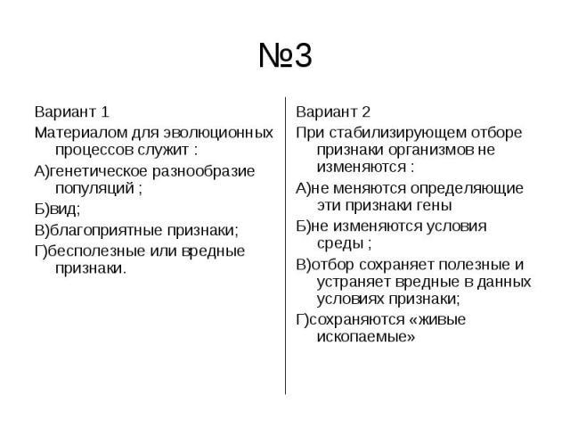 №3 Вариант 1 Материалом для эволюционных процессов служит :А)генетическое разнообразие популяций ;Б)вид;В)благоприятные признаки;Г)бесполезные или вредные признаки.Вариант 2 При стабилизирующем отборе признаки организмов не изменяются :А)не меняются…