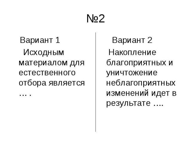 №2 Вариант 1 Исходным материалом для естественного отбора является … . Вариант 2 Накопление благоприятных и уничтожение неблагоприятных изменений идет в результате ….