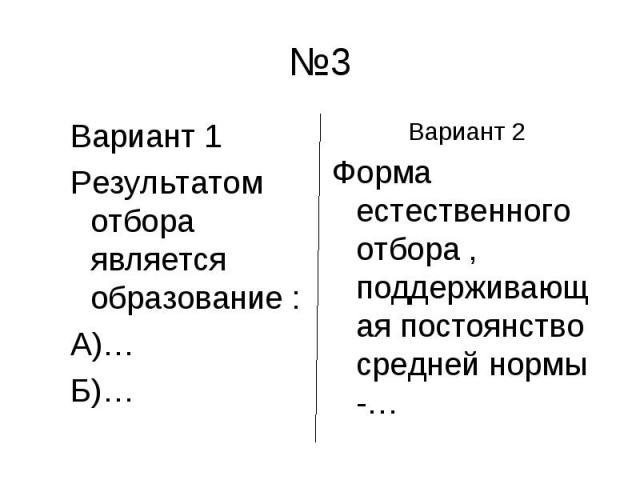 №3 Вариант 1Результатом отбора является образование :А)…Б)…Вариант 2Форма естественного отбора , поддерживающая постоянство средней нормы -…