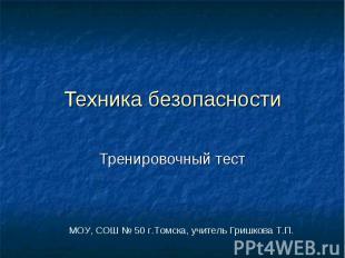 Техника безопасности Тренировочный тестМОУ, СОШ № 50 г.Томска, учитель Гришкова