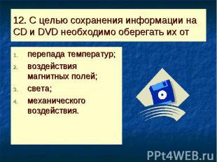 12. С целью сохранения информации на CD и DVD необходимо оберегать их от перепад
