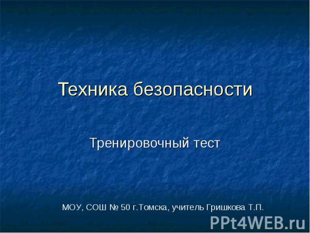 Техника безопасности Тренировочный тестМОУ, СОШ № 50 г.Томска, учитель Гришкова Т.П.