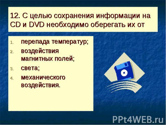 12. С целью сохранения информации на CD и DVD необходимо оберегать их от перепада температур;воздействия магнитных полей;света;механического воздействия.