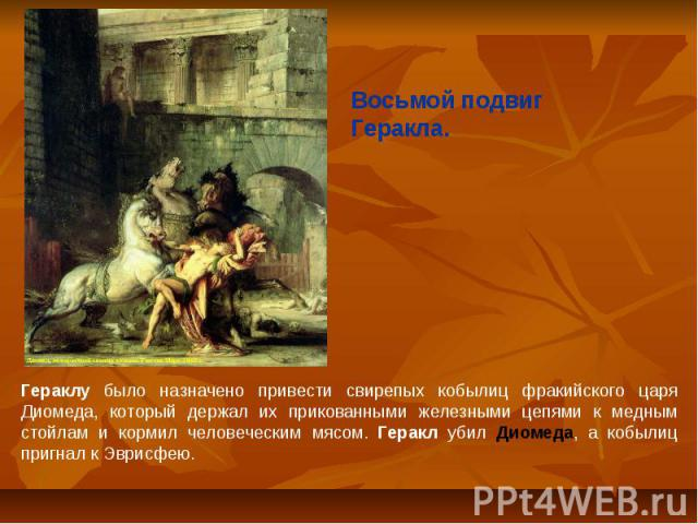 Восьмой подвиг Геракла.Гераклу было назначено привести свирепых кобылиц фракийского царя Диомеда, который держал их прикованными железными цепями к медным стойлам и кормил человеческим мясом. Геракл убил Диомеда, а кобылиц пригнал к Эврисфею.