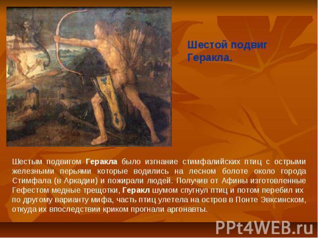 Шестой подвиг Геракла.Шестым подвигом Геракла было изгнание стимфалийских птиц с острыми железными перьями которые водились на лесном болоте около города Стимфала (в Аркадии) и пожирали людей. Получив от Афины изготовленные Гефестом медные трещотки,…
