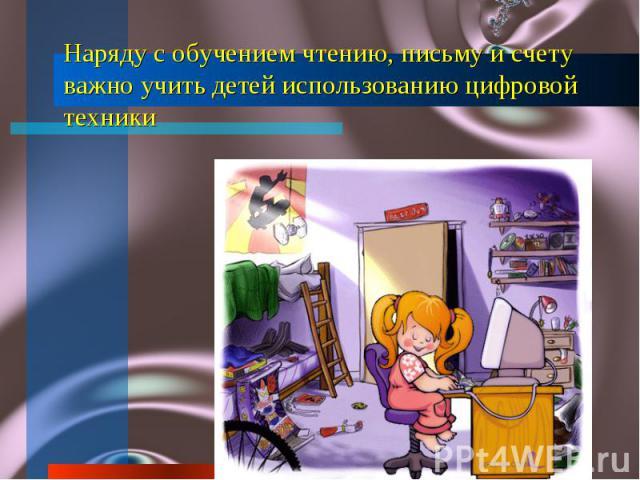 Наряду с обучением чтению, письму и счету важно учить детей использованию цифровой техники