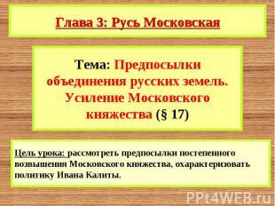 Глава 3: Русь Московская Тема: Предпосылки объединения русских земель. Усиление