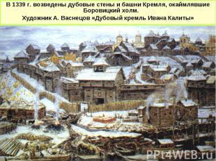 В 1339 г. возведены дубовые стены и башни Кремля, окаймлявшие Боровицкий холм. Х