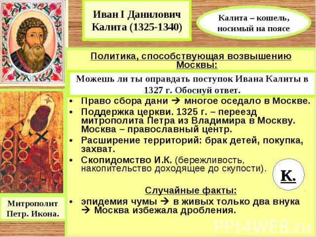 Иван I Данилович Калита (1325-1340) Калита – кошель, носимый на поясеПолитика, способствующая возвышению Москвы:1327 г. – подавление антиордынского восстания в Твери.Право сбора дани многое оседало в Москве.Поддержка церкви. 1325 г. – переезд митроп…