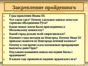 Закрепление пройденного Годы правления Ивана III.Что такое удел? Почему удельные