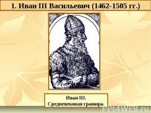 1. Иван III Васильевич (1462-1505 гг.) Иван III.Средневековая гравюра.
