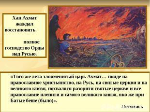Хан Ахмат жаждал восстановить полное господство Орды над Русью. «Того же лета зл