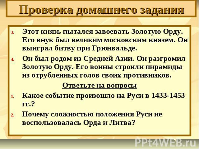Проверка домашнего задания Этот князь пытался завоевать Золотую Орду. Его внук был великим московским князем. Он выиграл битву при Грюнвальде.Он был родом из Средней Азии. Он разгромил Золотую Орду. Его воины строили пирамиды из отрубленных голов св…