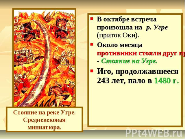 В октябре встреча произошла на р. Угре (приток Оки). Около месяца противники стояли друг против друга и наконец в ноябре Орда повернула в степи - Стояние на Угре.Иго, продолжавшееся 243 лет, пало в 1480 г. Стояние на реке Угре.Средневековая миниатюра.