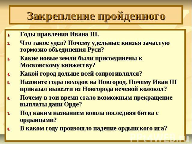 Закрепление пройденного Годы правления Ивана III.Что такое удел? Почему удельные князья зачастую тормозио объединения Руси?Какие новые земли были присоединены к Московскому княжеству?Какой город дольше всей сопротивлялся? Назовите годы походов на Но…