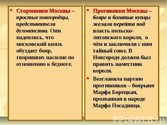 Сторонники Москвы – простые новгородцы, представители духовенства. Они надеялись, что московский князь обуздает бояр, творивших насилие по отношению к бедноте.Противники Москвы – бояре и богатые купцы желали перейти под власть польско-литовского кор…