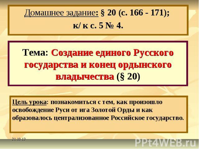 Домашнее задание: § 20 (с. 166 - 171); к/ к с. 5 № 4. Тема: Создание единого Русского государства и конец ордынского владычества (§ 20)Цель урока: познакомиться с тем, как произошло освобождение Руси от ига Золотой Орды и как образовалось централизо…