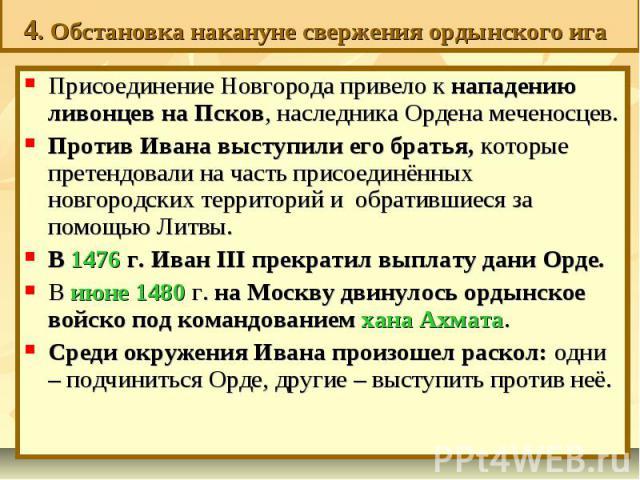 4. Обстановка накануне свержения ордынского ига Присоединение Новгорода привело к нападению ливонцев на Псков, наследника Ордена меченосцев. Против Ивана выступили его братья, которые претендовали на часть присоединённых новгородских территорий и об…