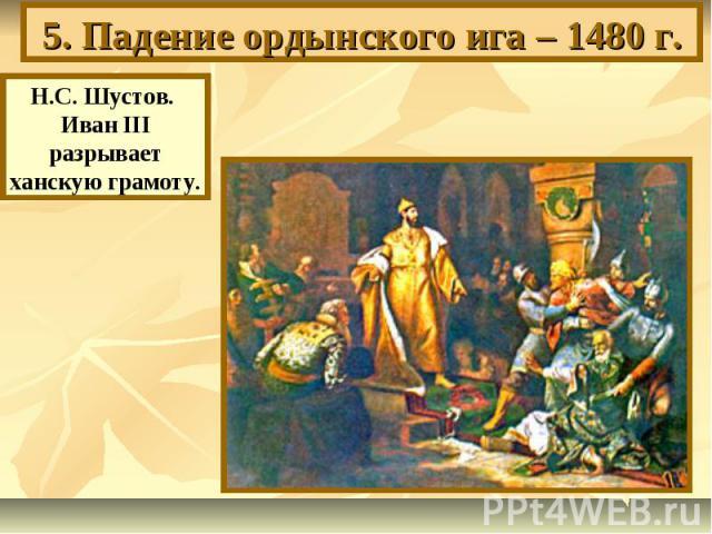5. Падение ордынского ига – 1480 г. Н.С. Шустов. Иван III разрывает ханскую грамоту.