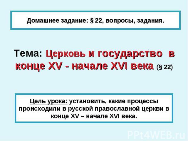 Домашнее задание: § 22, вопросы, задания. Тема: Церковь и государство в конце XV - начале XVI века (§ 22)Цель урока: установить, какие процессы происходили в русской православной церкви в конце XV – начале XVI века.