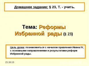 Домашнее задание: § 23, Т. - учить.Тема: Реформы Избранной рады (§ 23) Цель урок