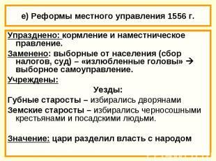 е) Реформы местного управления 1556 г. Упразднено: кормление и наместническое пр