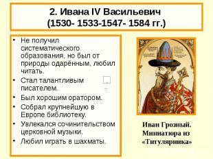 2. Ивана IV Васильевич (1530- 1533-1547- 1584 гг.) Не получил систематического о