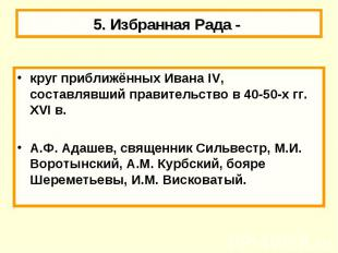 5. Избранная Рада - круг приближённых Ивана IV, составлявший правительство в 40-