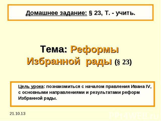 Домашнее задание: § 23, Т. - учить.Тема: Реформы Избранной рады (§ 23) Цель урока: познакомиться с началом правления Ивана IV, с основными направлениями и результатами реформ Избранной рады.