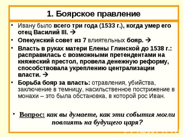 1. Боярское правление Ивану было всего три года (1533 г.), когда умер его отец Василий III. Опекунский совет из 7 влиятельных бояр. Власть в руках матери Елены Глинской до 1538 г.: расправилась с возможными претендентами на княжеский престол, провел…