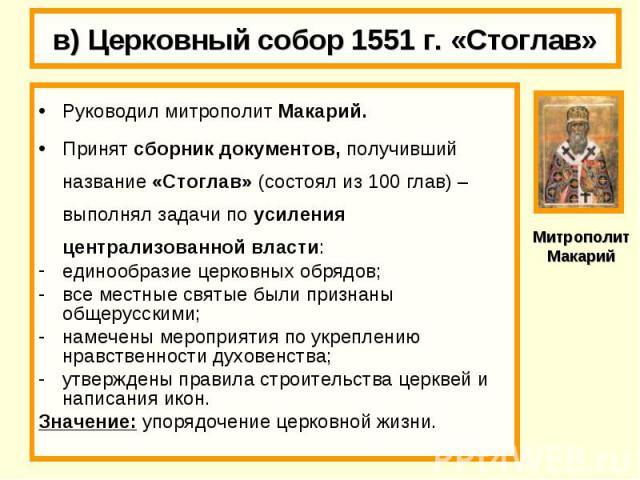 в) Церковный собор 1551 г. «Стоглав» Руководил митрополит Макарий.Принят сборник документов, получивший название «Стоглав» (состоял из 100 глав) – выполнял задачи по усиления централизованной власти:единообразие церковных обрядов;все местные святые …