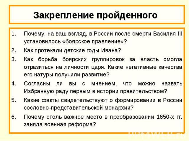 Закрепление пройденного Почему, на ваш взгляд, в России после смерти Василия III установилось «боярское правление»?Как протекали детские годы Ивана?Как борьба боярских группировок за власть смогла отразиться на личности царя. Какие негативные качест…
