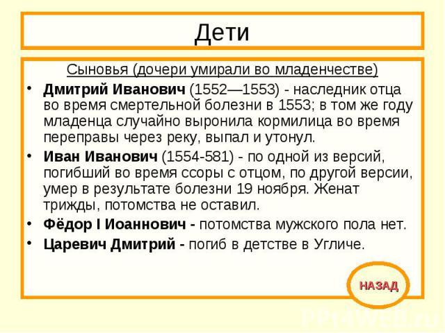 Дети Сыновья (дочери умирали во младенчестве)Дмитрий Иванович (1552—1553) - наследник отца во время смертельной болезни в 1553; в том же году младенца случайно выронила кормилица во время переправы через реку, выпал и утонул. Иван Иванович (1554-581…