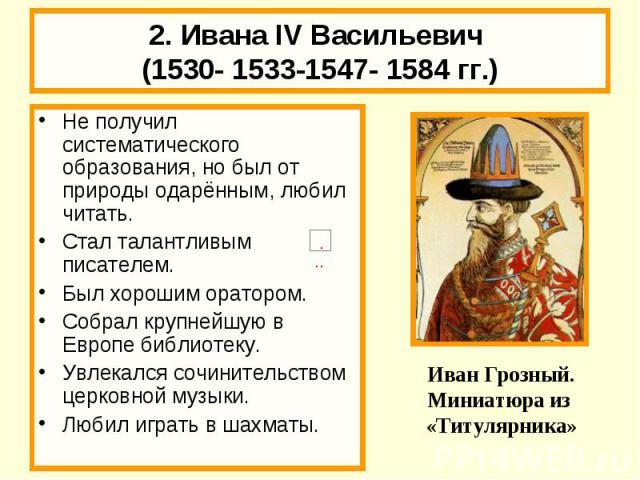 2. Ивана IV Васильевич (1530- 1533-1547- 1584 гг.) Не получил систематического образования, но был от природы одарённым, любил читать.Стал талантливым писателем.Был хорошим оратором.Собрал крупнейшую в Европе библиотеку.Увлекался сочинительством цер…