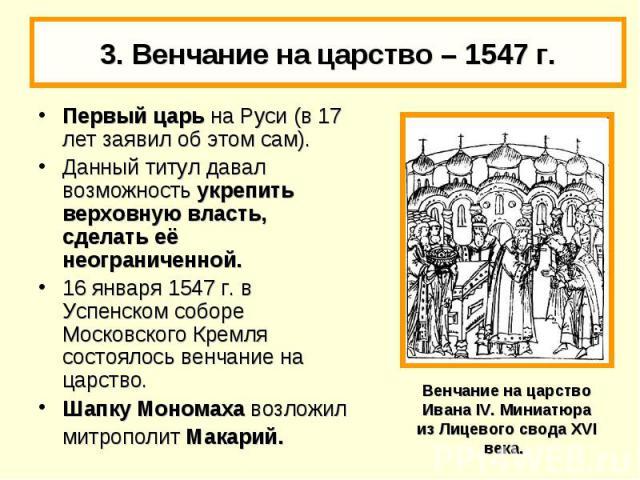 3. Венчание на царство – 1547 г. Первый царь на Руси (в 17 лет заявил об этом сам).Данный титул давал возможность укрепить верховную власть, сделать её неограниченной. 16 января 1547 г. в Успенском соборе Московского Кремля состоялось венчание на ца…