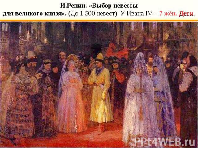 И.Репин. «Выбор невестыдля великого князя». (До 1.500 невест). У Ивана IV – 7 жён. Дети.